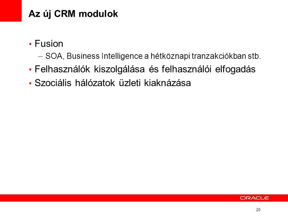 20 Az új CRM modulok • Fusion – SOA, Business Intelligence a hétköznapi tranzakciókban stb. • Felhasználók kiszolgálása és felhasználói elfogadás • Sz