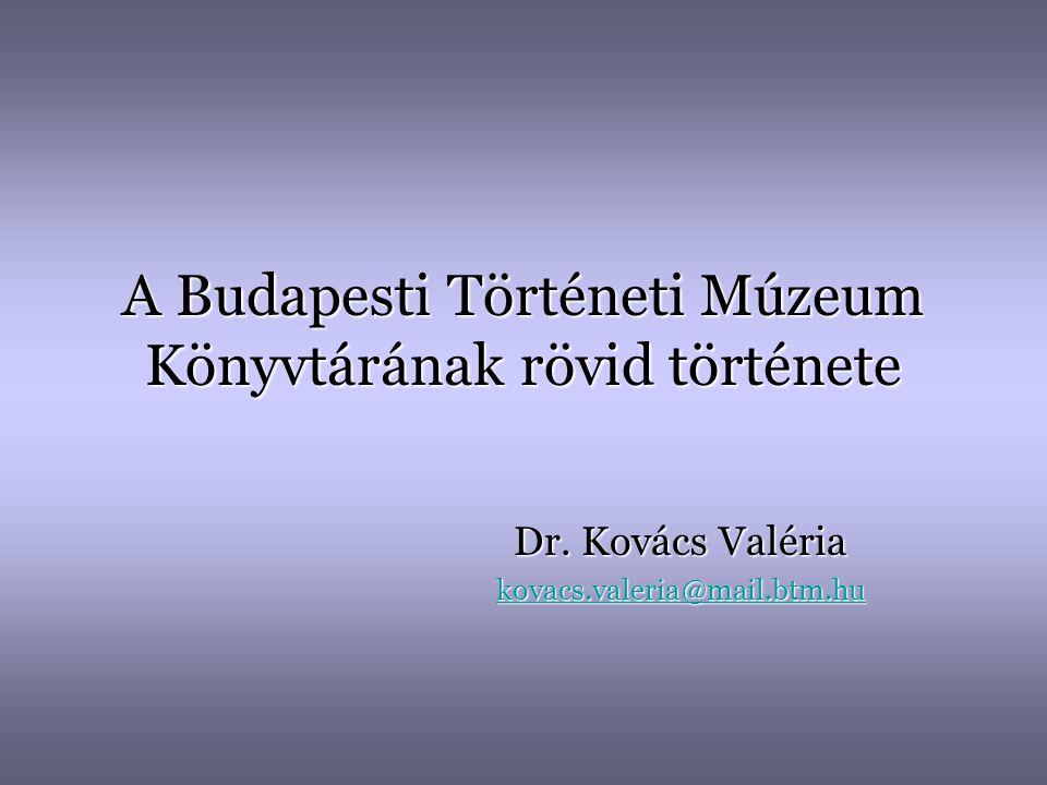 A Budapesti Történeti Múzeum Könyvtárának rövid története Dr. Kovács Valéria kovacs.valeria@mail.btm.hu