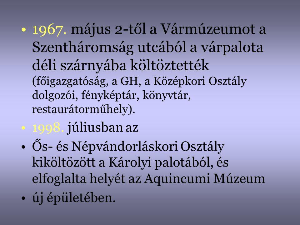 •1967. május 2-től a Vármúzeumot a Szentháromság utcából a várpalota déli szárnyába költöztették (főigazgatóság, a GH, a Középkori Osztály dolgozói, f