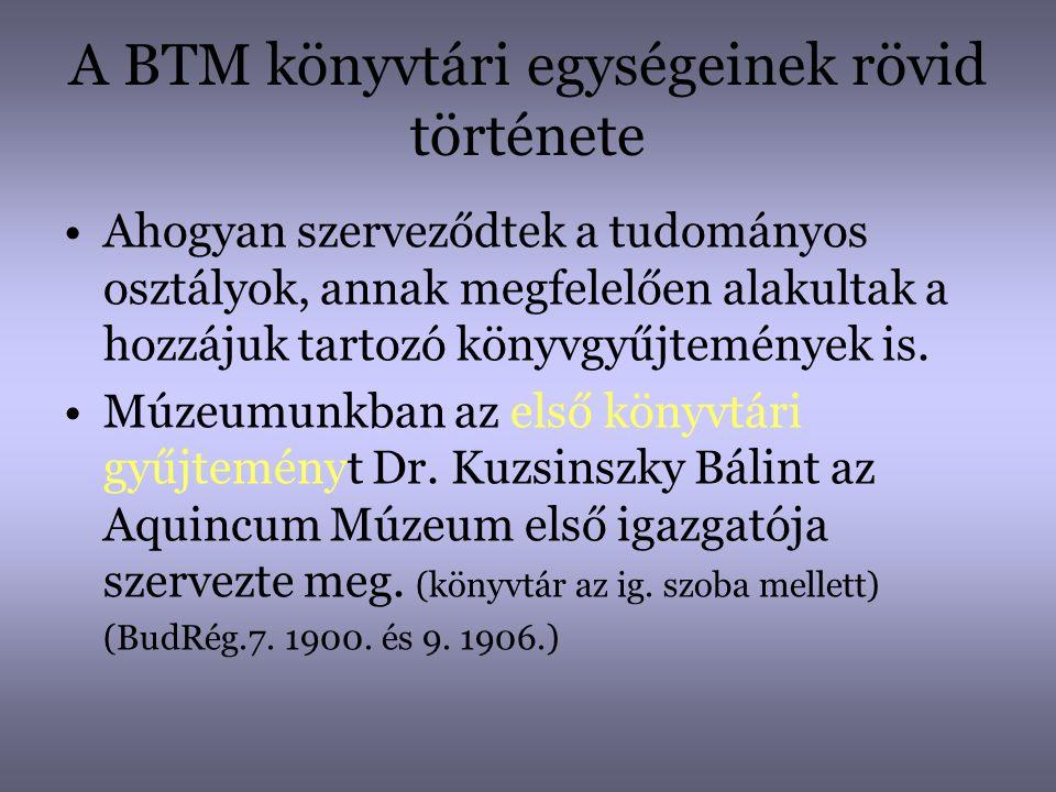 A BTM könyvtári egységeinek rövid története •Ahogyan szerveződtek a tudományos osztályok, annak megfelelően alakultak a hozzájuk tartozó könyvgyűjtemé