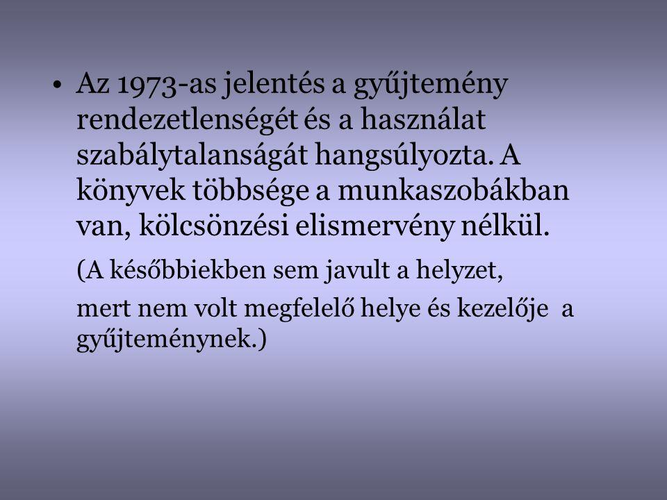 •Az 1973-as jelentés a gyűjtemény rendezetlenségét és a használat szabálytalanságát hangsúlyozta. A könyvek többsége a munkaszobákban van, kölcsönzési