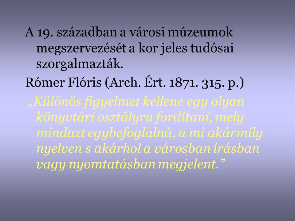 """A 19. században a városi múzeumok megszervezését a kor jeles tudósai szorgalmazták. Rómer Flóris (Arch. Ért. 1871. 315. p.) """"Különös figyelmet kellene"""