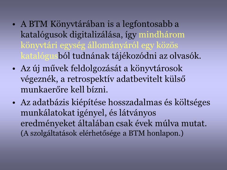 •A BTM Könyvtárában is a legfontosabb a katalógusok digitalizálása, így mindhárom könyvtári egység állományáról egy közös katalógusból tudnának tájéko