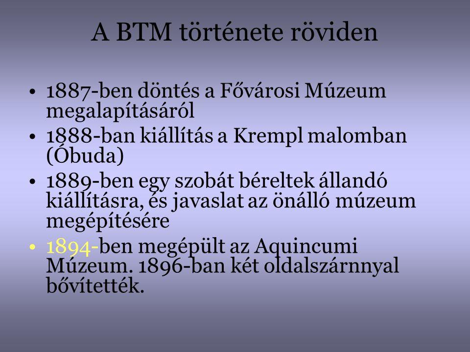 A BTM története röviden •1887-ben döntés a Fővárosi Múzeum megalapításáról •1888-ban kiállítás a Krempl malomban (Óbuda) •1889-ben egy szobát béreltek