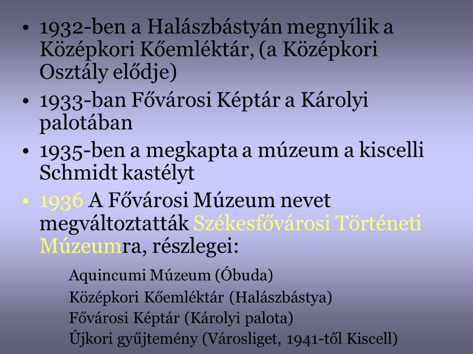 •1932-ben a Halászbástyán megnyílik a Középkori Kőemléktár, (a Középkori Osztály elődje) •1933-ban Fővárosi Képtár a Károlyi palotában •1935-ben a meg