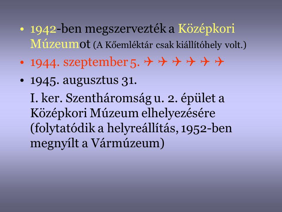 •1942-ben megszervezték a Középkori Múzeumot (A Kőemléktár csak kiállítóhely volt.) •1944. szeptember 5.       •1945. augusztus 31. I. ker. Szen