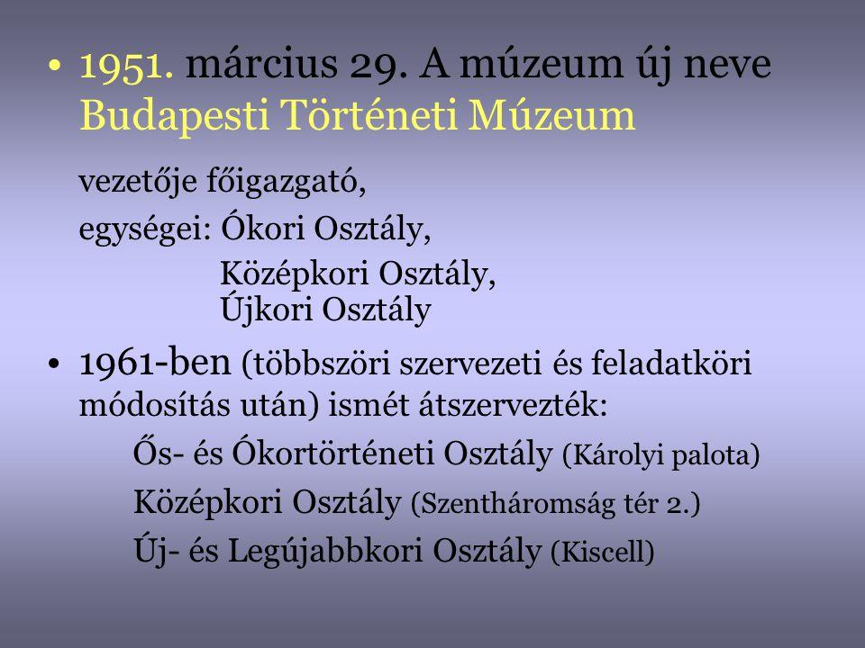 •1951. március 29. A múzeum új neve Budapesti Történeti Múzeum vezetője főigazgató, egységei: Ókori Osztály, Középkori Osztály, Újkori Osztály •1961-b