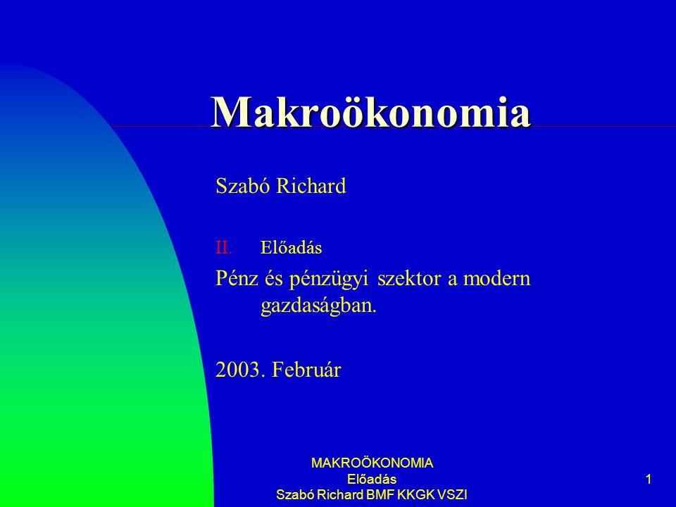 MAKROÖKONOMIA Előadás Szabó Richard BMF KKGK VSZI 1 Makroökonomia Szabó Richard II.Előadás Pénz és pénzügyi szektor a modern gazdaságban. 2003. Februá