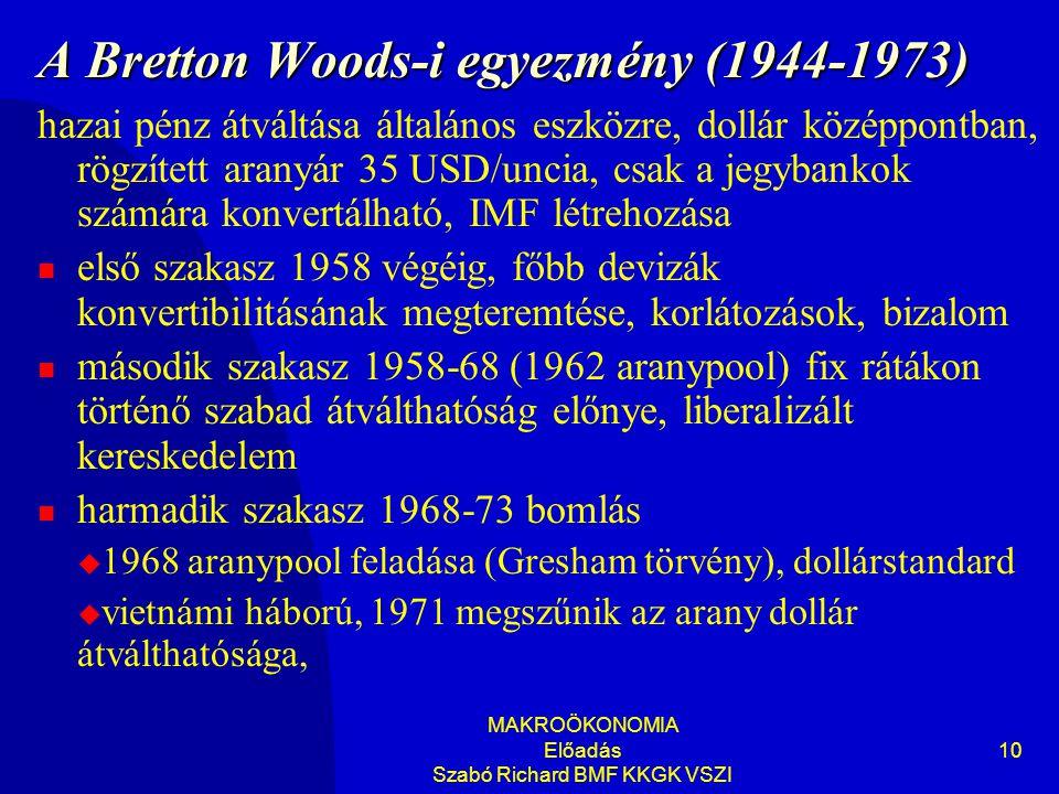 MAKROÖKONOMIA Előadás Szabó Richard BMF KKGK VSZI 10 A Bretton Woods-i egyezmény (1944-1973) hazai pénz átváltása általános eszközre, dollár középpontban, rögzített aranyár 35 USD/uncia, csak a jegybankok számára konvertálható, IMF létrehozása  első szakasz 1958 végéig, főbb devizák konvertibilitásának megteremtése, korlátozások, bizalom  második szakasz 1958-68 (1962 aranypool) fix rátákon történő szabad átválthatóság előnye, liberalizált kereskedelem  harmadik szakasz 1968-73 bomlás  1968 aranypool feladása (Gresham törvény), dollárstandard  vietnámi háború, 1971 megszűnik az arany dollár átválthatósága,