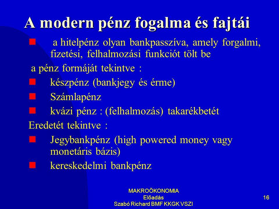 MAKROÖKONOMIA Előadás Szabó Richard BMF KKGK VSZI 16 A modern pénz fogalma és fajtái  a hitelpénz olyan bankpasszíva, amely forgalmi, fizetési, felhalmozási funkciót tölt be a pénz formáját tekintve :  készpénz (bankjegy és érme)  Számlapénz  kvázi pénz : (felhalmozás) takarékbetét Eredetét tekintve :  Jegybankpénz (high powered money vagy monetáris bázis)  kereskedelmi bankpénz