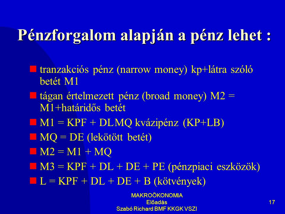 MAKROÖKONOMIA Előadás Szabó Richard BMF KKGK VSZI 17 Pénzforgalom alapján a pénz lehet :  tranzakciós pénz (narrow money) kp+látra szóló betét M1  tágan értelmezett pénz (broad money) M2 = M1+határidős betét  M1 = KPF + DLMQ kvázipénz (KP+LB)  MQ = DE (lekötött betét)  M2 = M1 + MQ  M3 = KPF + DL + DE + PE (pénzpiaci eszközök)  L = KPF + DL + DE + B (kötvények)