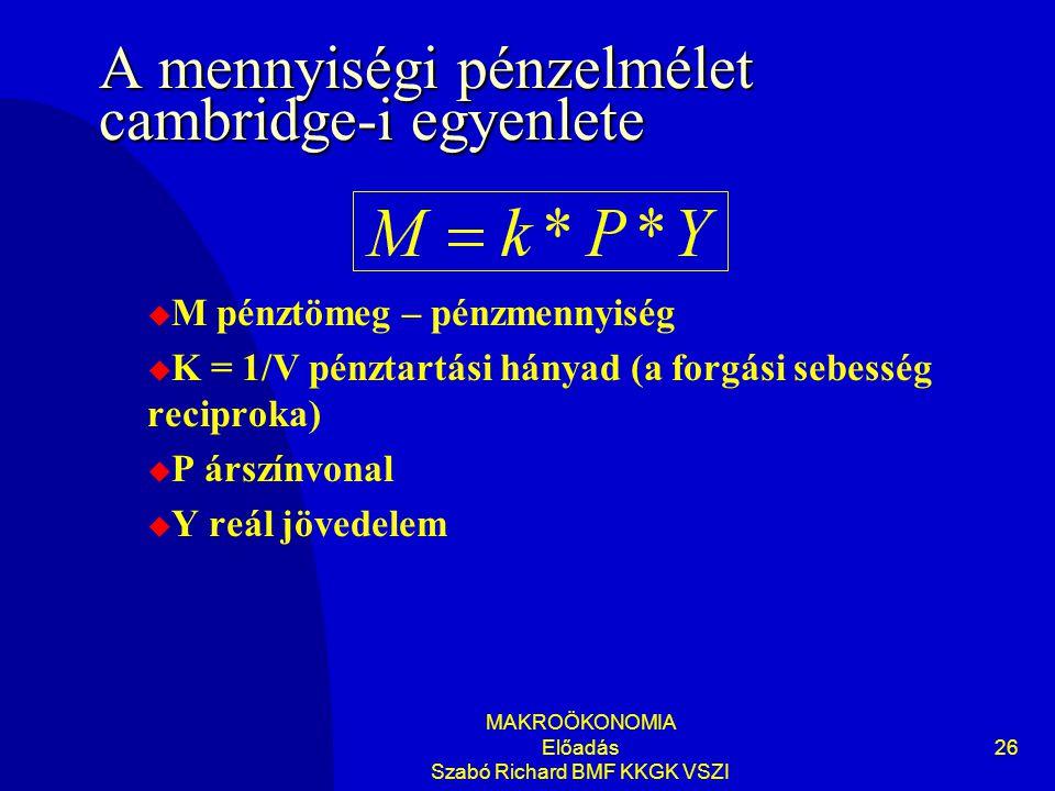 MAKROÖKONOMIA Előadás Szabó Richard BMF KKGK VSZI 26 A mennyiségi pénzelmélet cambridge-i egyenlete  M pénztömeg – pénzmennyiség  K = 1/V pénztartási hányad (a forgási sebesség reciproka)  P árszínvonal  Y reál jövedelem