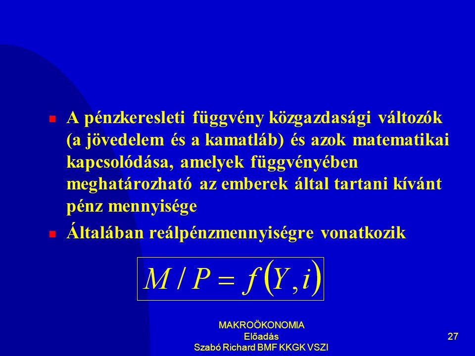MAKROÖKONOMIA Előadás Szabó Richard BMF KKGK VSZI 27  A pénzkeresleti függvény közgazdasági változók (a jövedelem és a kamatláb) és azok matematikai