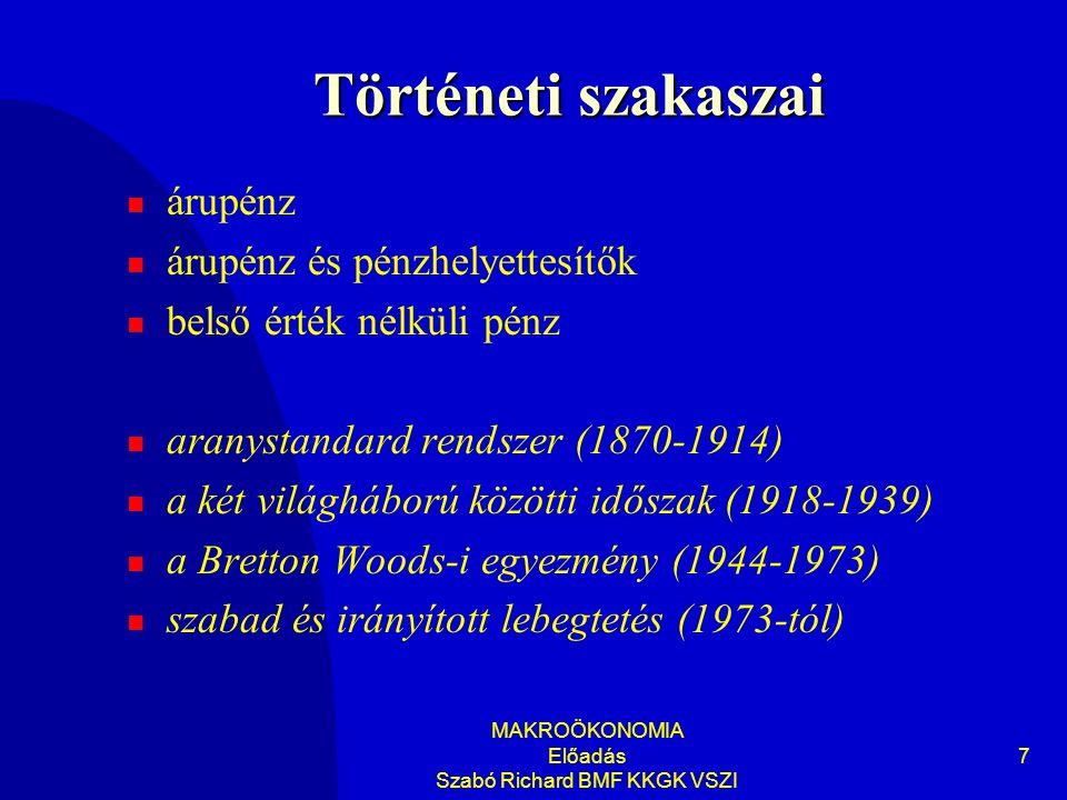 MAKROÖKONOMIA Előadás Szabó Richard BMF KKGK VSZI 7 Történeti szakaszai  árupénz  árupénz és pénzhelyettesítők  belső érték nélküli pénz  aranystandard rendszer (1870-1914)  a két világháború közötti időszak (1918-1939)  a Bretton Woods-i egyezmény (1944-1973)  szabad és irányított lebegtetés (1973-tól)