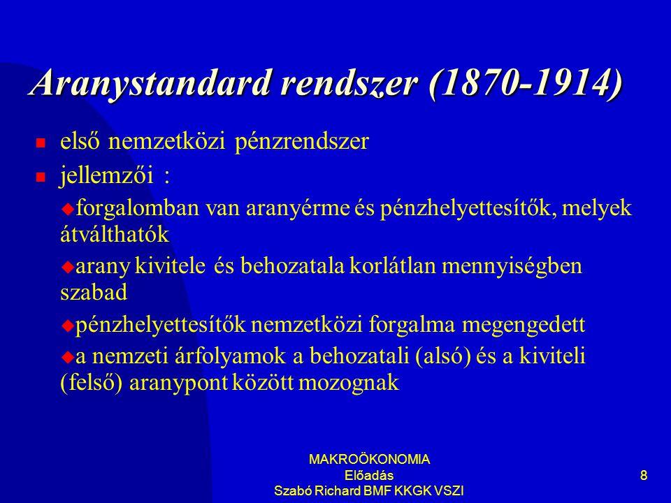 MAKROÖKONOMIA Előadás Szabó Richard BMF KKGK VSZI 8 Aranystandard rendszer (1870-1914)  első nemzetközi pénzrendszer  jellemzői :  forgalomban van aranyérme és pénzhelyettesítők, melyek átválthatók  arany kivitele és behozatala korlátlan mennyiségben szabad  pénzhelyettesítők nemzetközi forgalma megengedett  a nemzeti árfolyamok a behozatali (alsó) és a kiviteli (felső) aranypont között mozognak