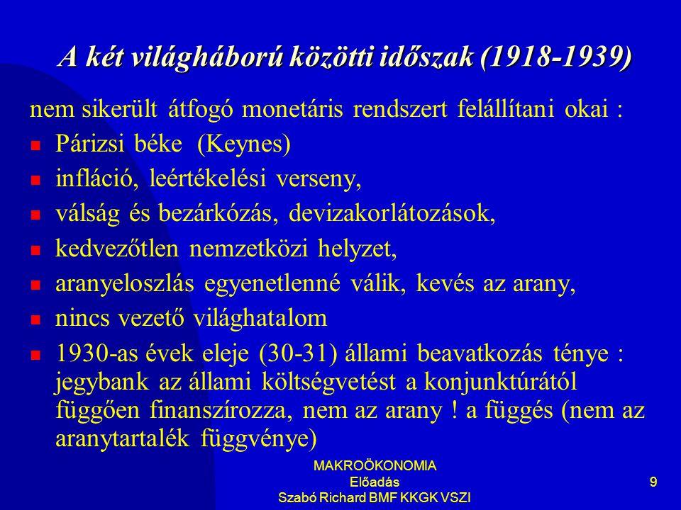 MAKROÖKONOMIA Előadás Szabó Richard BMF KKGK VSZI 9 A két világháború közötti időszak (1918-1939) nem sikerült átfogó monetáris rendszert felállítani