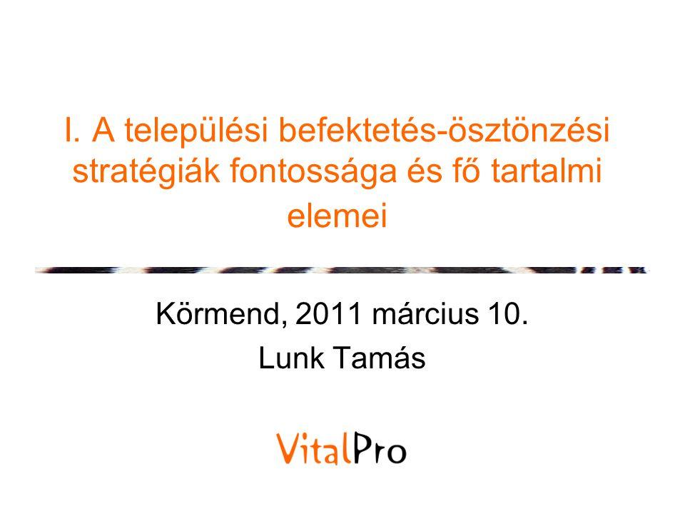 I. A települési befektetés-ösztönzési stratégiák fontossága és fő tartalmi elemei Körmend, 2011 március 10. Lunk Tamás