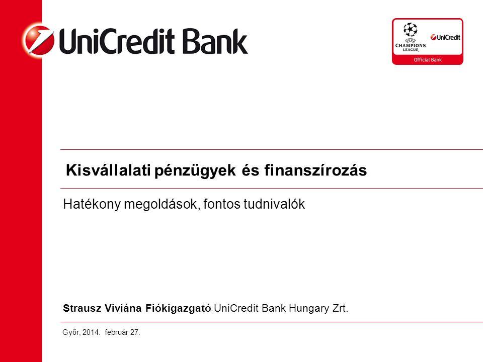 Strausz Viviána Fiókigazgató UniCredit Bank Hungary Zrt. Győr, 2014. február 27. Kisvállalati pénzügyek és finanszírozás Hatékony megoldások, fontos t