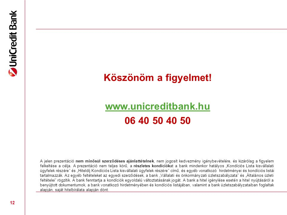 Köszönöm a figyelmet! www.unicreditbank.hu 06 40 50 40 50 12 A jelen prezentáció nem minősül szerződéses ajánlattételnek, nem jogosít kedvezmény igény