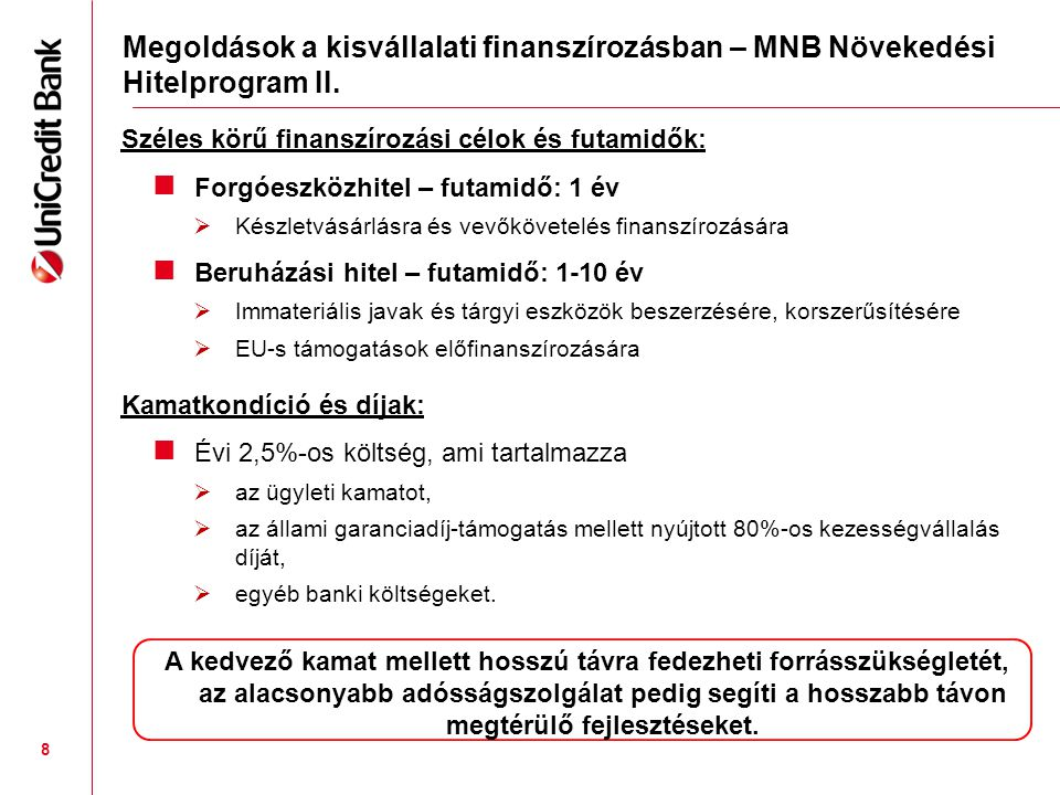Széles körű finanszírozási célok és futamidők:  Forgóeszközhitel – futamidő: 1 év  Készletvásárlásra és vevőkövetelés finanszírozására  Beruházási hitel – futamidő: 1-10 év  Immateriális javak és tárgyi eszközök beszerzésére, korszerűsítésére  EU-s támogatások előfinanszírozására Kamatkondíció és díjak:  Évi 2,5%-os költség, ami tartalmazza  az ügyleti kamatot,  az állami garanciadíj-támogatás mellett nyújtott 80%-os kezességvállalás díját,  egyéb banki költségeket.