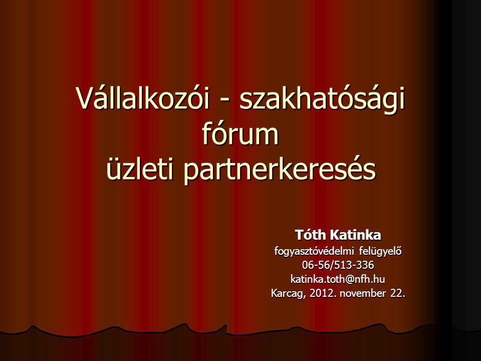 Vállalkozói - szakhatósági fórum üzleti partnerkeresés Tóth Katinka fogyasztóvédelmi felügyelő 06-56/513-336katinka.toth@nfh.hu Karcag, 2012.