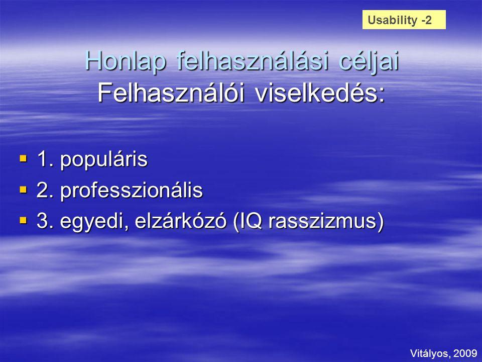 Honlap felhasználási céljai Felhasználói viselkedés:  1. populáris  2. professzionális  3. egyedi, elzárkózó (IQ rasszizmus) Usability -2 Vitályos,