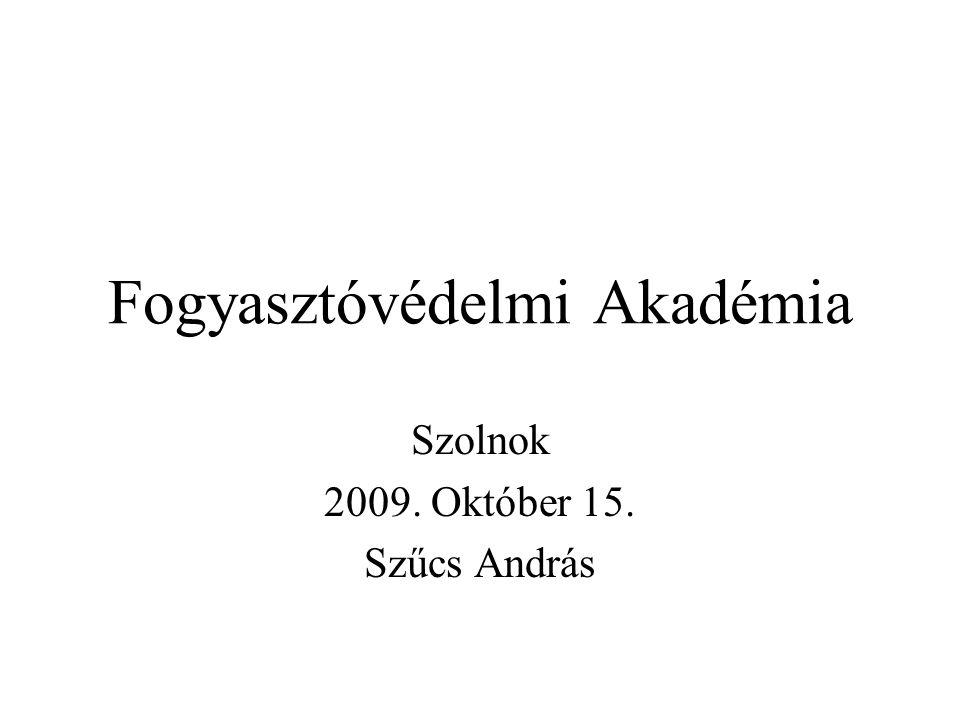Fogyasztóvédelmi Akadémia Szolnok 2009. Október 15. Szűcs András