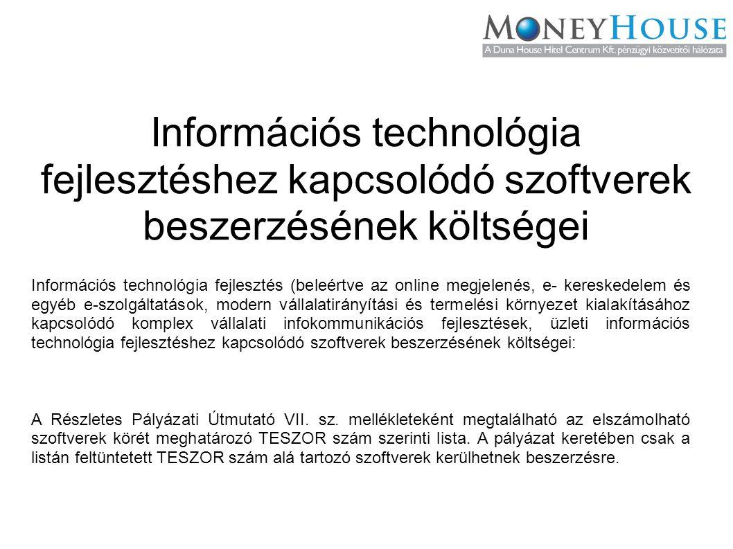 Információs technológia fejlesztéshez kapcsolódó szoftverek beszerzésének költségei Információs technológia fejlesztés (beleértve az online megjelenés, e- kereskedelem és egyéb e-szolgáltatások, modern vállalatirányítási és termelési környezet kialakításához kapcsolódó komplex vállalati infokommunikációs fejlesztések, üzleti információs technológia fejlesztéshez kapcsolódó szoftverek beszerzésének költségei: A Részletes Pályázati Útmutató VII.