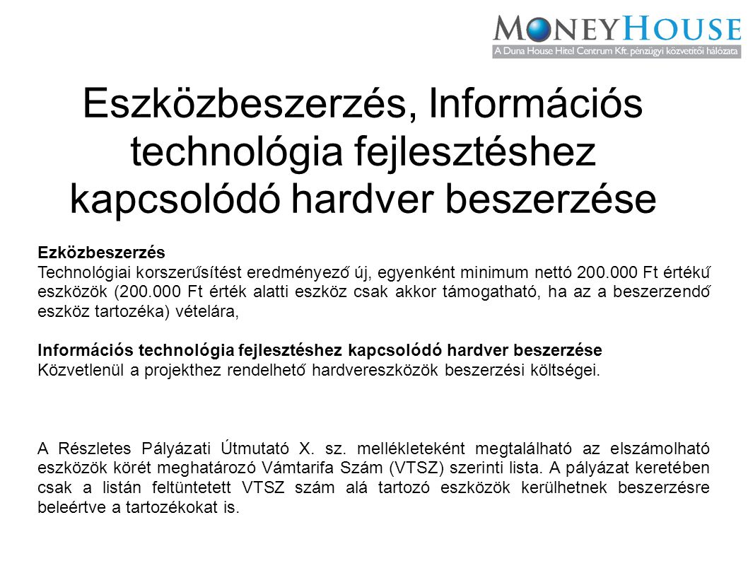 Eszközbeszerzés, Információs technológia fejlesztéshez kapcsolódó hardver beszerzése Ezközbeszerzés Technológiai korszeru ̋ sítést eredményezo ̋ új, egyenként minimum nettó 200.000 Ft értéku ̋ eszközök (200.000 Ft érték alatti eszköz csak akkor támogatható, ha az a beszerzendo ̋ eszköz tartozéka) vételára, Információs technológia fejlesztéshez kapcsolódó hardver beszerzése Közvetlenül a projekthez rendelheto ̋ hardvereszközök beszerzési költségei.