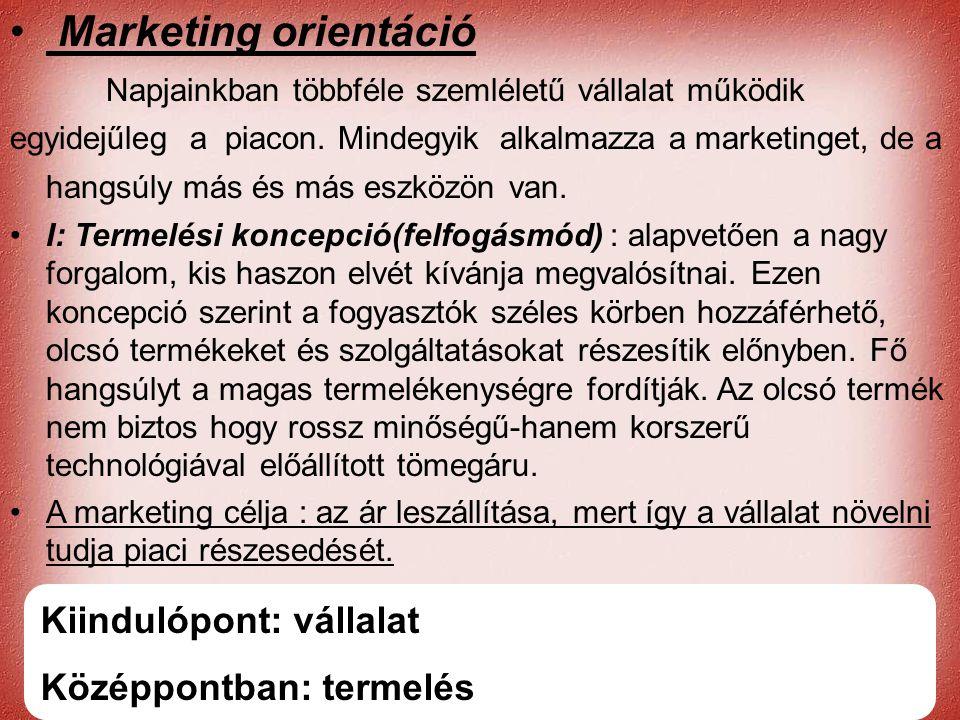 Cernat Kati • Marketing orientáció Napjainkban többféle szemléletű vállalat működik egyidejűleg a piacon. Mindegyik alkalmazza a marketinget, de a han