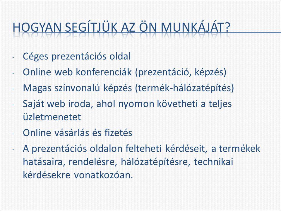- Céges prezentációs oldal - Online web konferenciák (prezentáció, képzés) - Magas színvonalú képzés (termék-hálózatépítés) - Saját web iroda, ahol nyomon követheti a teljes üzletmenetet - Online vásárlás és fizetés - A prezentációs oldalon felteheti kérdéseit, a termékek hatásaira, rendelésre, hálózatépítésre, technikai kérdésekre vonatkozóan.