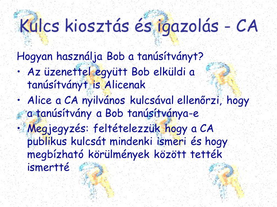 Kulcs kiosztás és igazolás - CA Hogyan használja Bob a tanúsítványt? •Az üzenettel együtt Bob elküldi a tanúsítványt is Alicenak •Alice a CA nyilvános