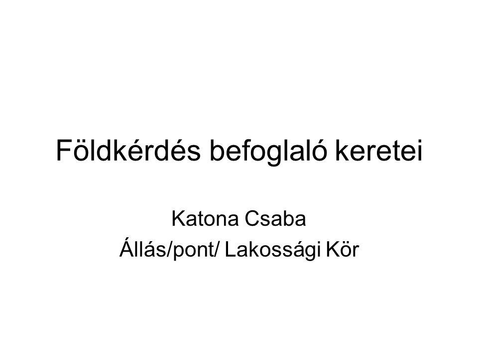 Földkérdés befoglaló keretei Katona Csaba Állás/pont/ Lakossági Kör