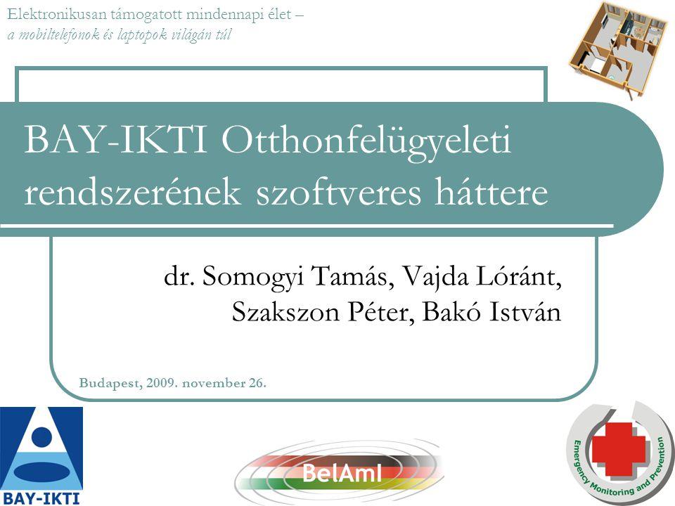 BAY-IKTI Otthonfelügyeleti rendszerének szoftveres háttere dr. Somogyi Tamás, Vajda Lóránt, Szakszon Péter, Bakó István Budapest, 2009. november 26. E