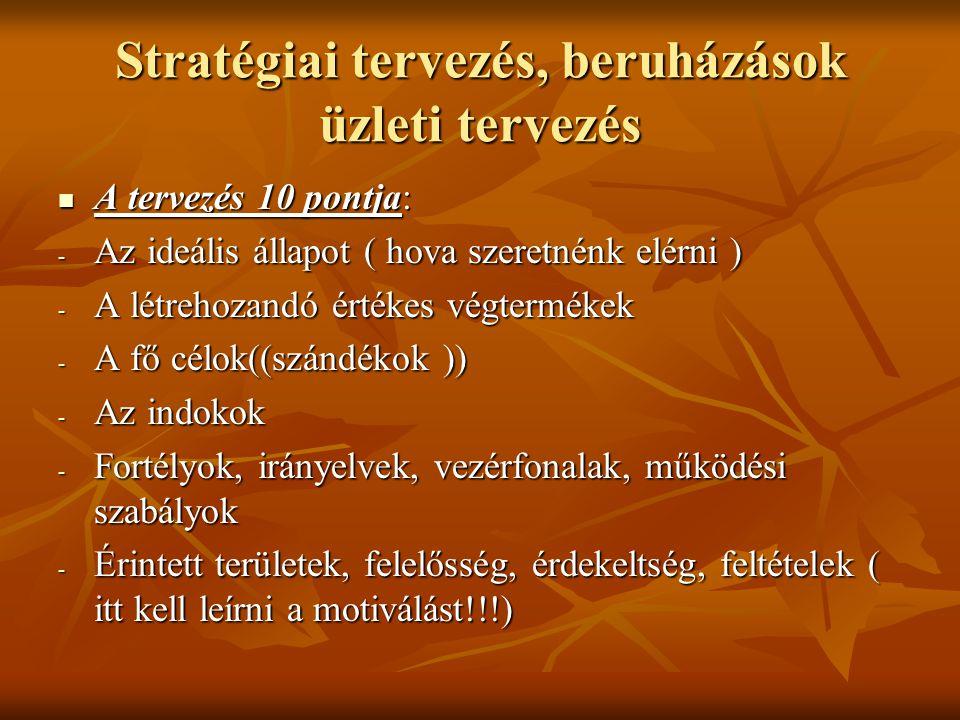 Stratégiai tervezés, beruházások üzleti tervezés  A tervezés 10 pontja: - Az ideális állapot ( hova szeretnénk elérni ) - A létrehozandó értékes végtermékek - A fő célok((szándékok )) - Az indokok - Fortélyok, irányelvek, vezérfonalak, működési szabályok - Érintett területek, felelősség, érdekeltség, feltételek ( itt kell leírni a motiválást!!!)