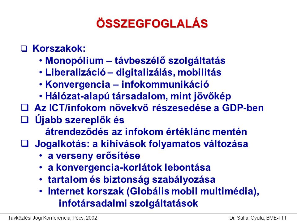 Távközlési Jogi Konferencia, Pécs, 2002Dr. Sallai Gyula, BME-TTT ÖSSZEGFOGLALÁS  Korszakok: • Monopólium – távbeszélő szolgáltatás • Liberalizáció –