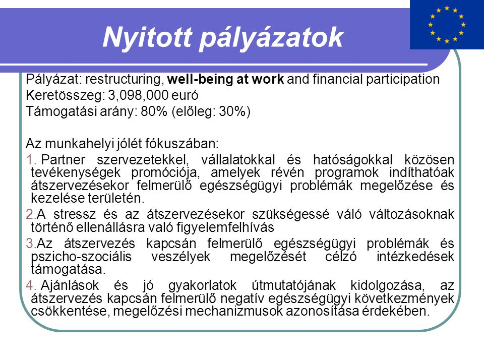 Nyitott pályázatok Pályázat: restructuring, well-being at work and financial participation Keretösszeg: 3,098,000 euró Támogatási arány: 80% (előleg: 30%) Az munkahelyi jólét fókuszában: 1.