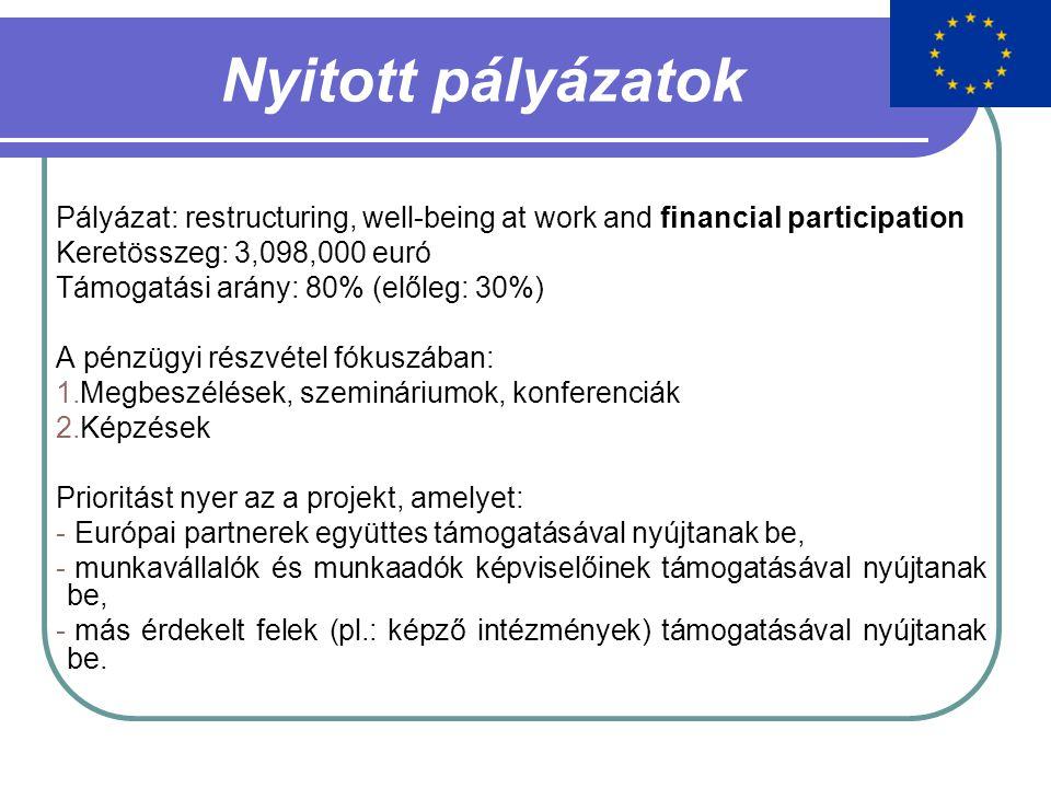 Nyitott pályázatok Pályázat: restructuring, well-being at work and financial participation Keretösszeg: 3,098,000 euró Támogatási arány: 80% (előleg: 30%) A pénzügyi részvétel fókuszában: 1.Megbeszélések, szemináriumok, konferenciák 2.Képzések Prioritást nyer az a projekt, amelyet: - Európai partnerek együttes támogatásával nyújtanak be, - munkavállalók és munkaadók képviselőinek támogatásával nyújtanak be, - más érdekelt felek (pl.: képző intézmények) támogatásával nyújtanak be.