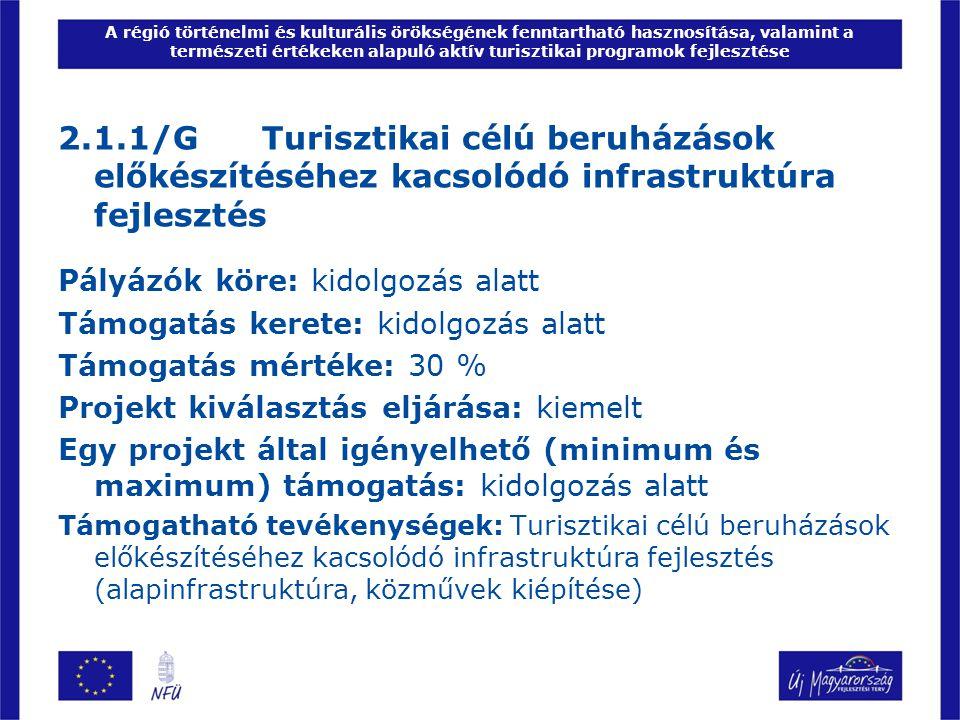 A régió történelmi és kulturális örökségének fenntartható hasznosítása, valamint a természeti értékeken alapuló aktív turisztikai programok fejlesztése 2.1.1/G Turisztikai célú beruházások előkészítéséhez kacsolódó infrastruktúra fejlesztés Pályázók köre: kidolgozás alatt Támogatás kerete: kidolgozás alatt Támogatás mértéke: 30 % Projekt kiválasztás eljárása: kiemelt Egy projekt által igényelhető (minimum és maximum) támogatás: kidolgozás alatt Támogatható tevékenységek: Turisztikai célú beruházások előkészítéséhez kacsolódó infrastruktúra fejlesztés (alapinfrastruktúra, közművek kiépítése)
