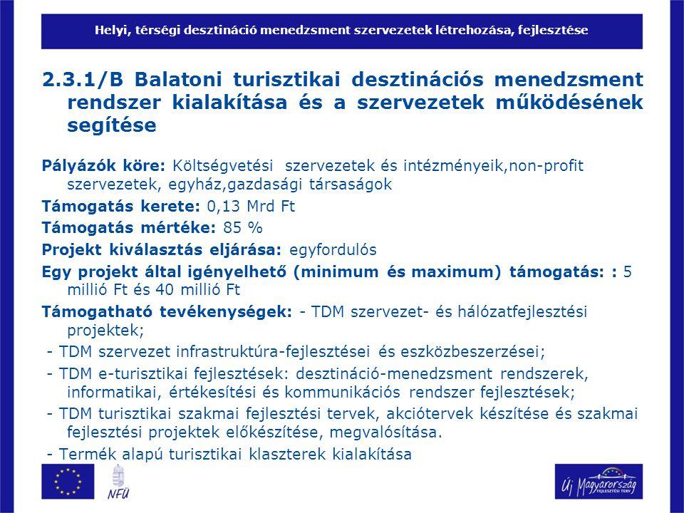 Helyi, térségi desztináció menedzsment szervezetek létrehozása, fejlesztése 2.3.1/B Balatoni turisztikai desztinációs menedzsment rendszer kialakítása és a szervezetek működésének segítése Pályázók köre: Költségvetési szervezetek és intézményeik,non-profit szervezetek, egyház,gazdasági társaságok Támogatás kerete: 0,13 Mrd Ft Támogatás mértéke: 85 % Projekt kiválasztás eljárása: egyfordulós Egy projekt által igényelhető (minimum és maximum) támogatás: : 5 millió Ft és 40 millió Ft Támogatható tevékenységek: - TDM szervezet- és hálózatfejlesztési projektek; - TDM szervezet infrastruktúra-fejlesztései és eszközbeszerzései; - TDM e-turisztikai fejlesztések: desztináció-menedzsment rendszerek, informatikai, értékesítési és kommunikációs rendszer fejlesztések; - TDM turisztikai szakmai fejlesztési tervek, akciótervek készítése és szakmai fejlesztési projektek előkészítése, megvalósítása.