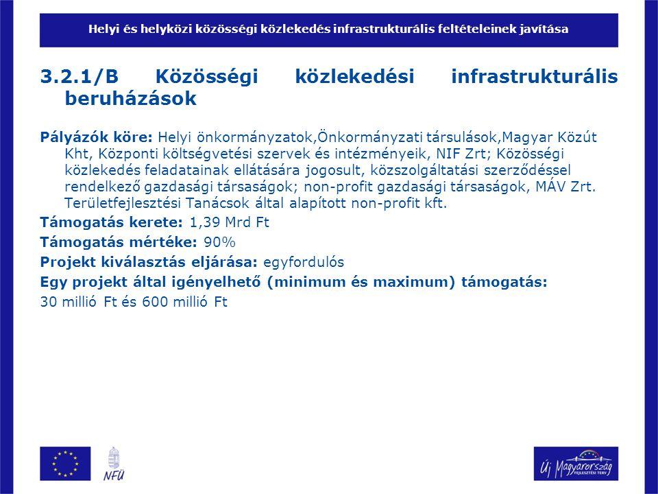 Helyi és helyközi közösségi közlekedés infrastrukturális feltételeinek javítása 3.2.1/B Közösségi közlekedési infrastrukturális beruházások Pályázók köre: Helyi önkormányzatok,Önkormányzati társulások,Magyar Közút Kht, Központi költségvetési szervek és intézményeik, NIF Zrt; Közösségi közlekedés feladatainak ellátására jogosult, közszolgáltatási szerződéssel rendelkező gazdasági társaságok; non-profit gazdasági társaságok, MÁV Zrt.