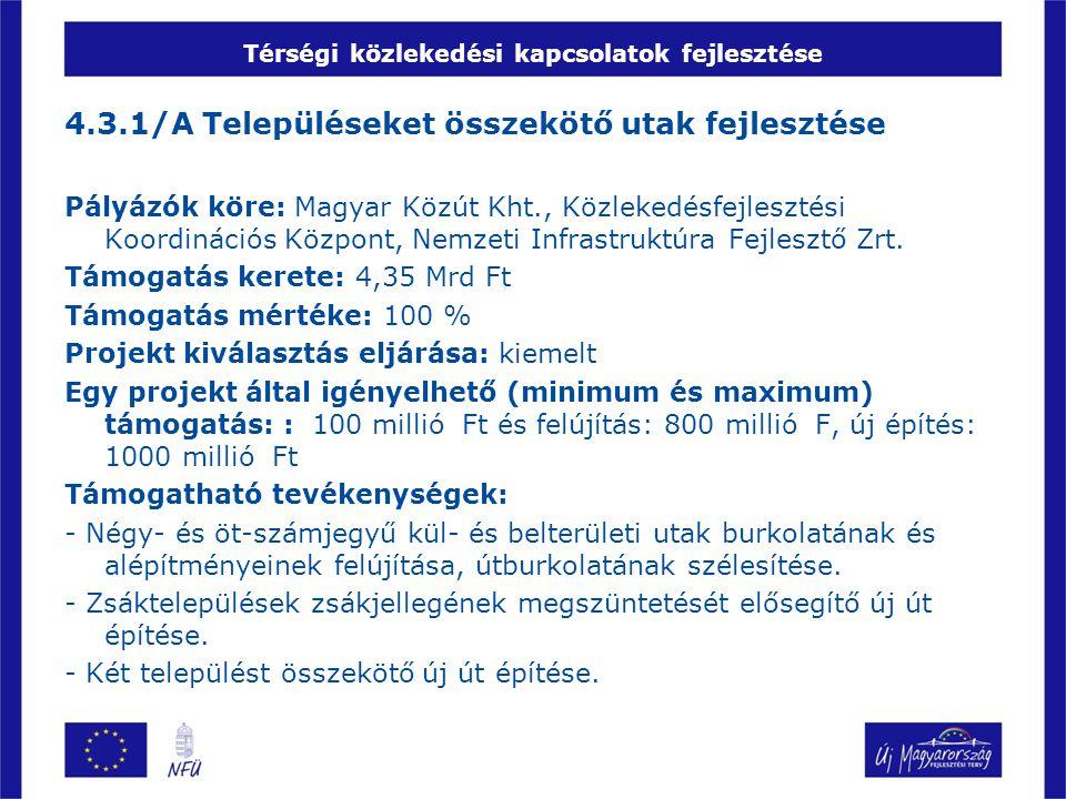 Térségi közlekedési kapcsolatok fejlesztése 4.3.1/A Településeket összekötő utak fejlesztése Pályázók köre: Magyar Közút Kht., Közlekedésfejlesztési Koordinációs Központ, Nemzeti Infrastruktúra Fejlesztő Zrt.