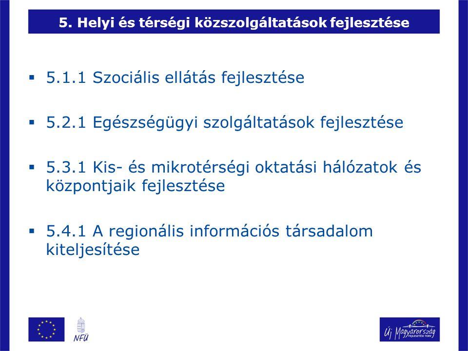 5. Helyi és térségi közszolgáltatások fejlesztése  5.1.1 Szociális ellátás fejlesztése  5.2.1 Egészségügyi szolgáltatások fejlesztése  5.3.1 Kis- é