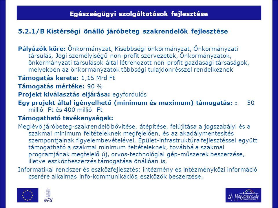 Egészségügyi szolgáltatások fejlesztése 5.2.1/B Kistérségi önálló járóbeteg szakrendelők fejlesztése Pályázók köre: Önkormányzat, Kisebbségi önkormány