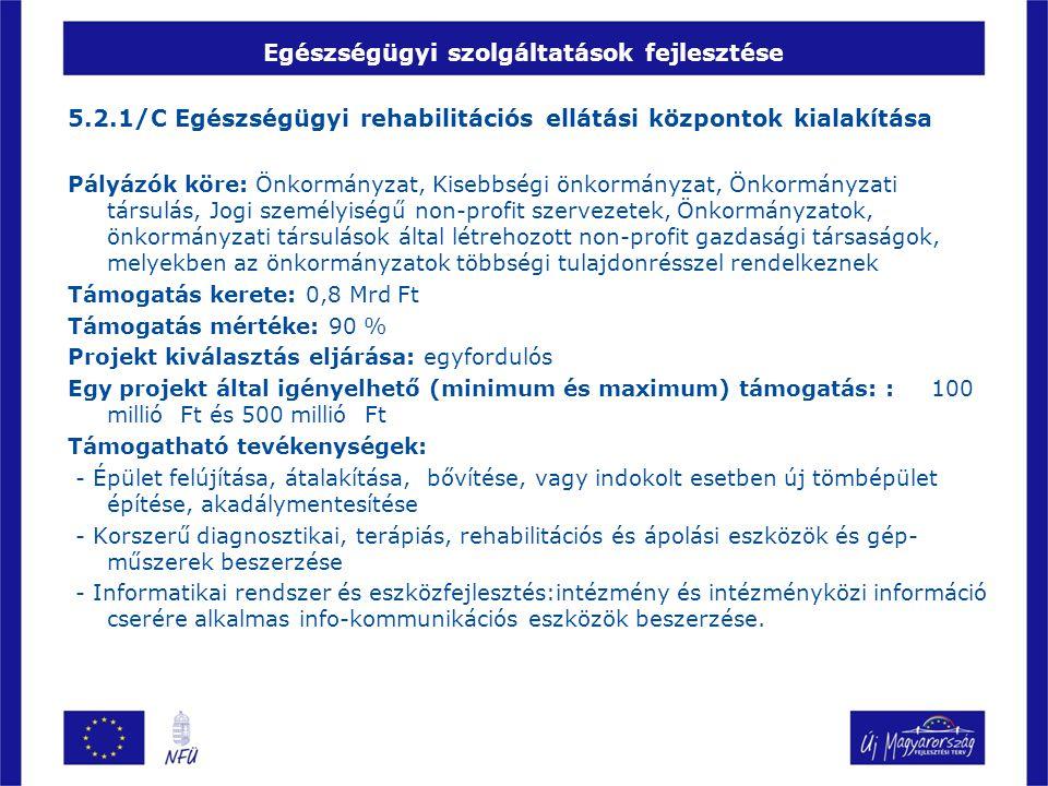 Egészségügyi szolgáltatások fejlesztése 5.2.1/C Egészségügyi rehabilitációs ellátási központok kialakítása Pályázók köre: Önkormányzat, Kisebbségi önk