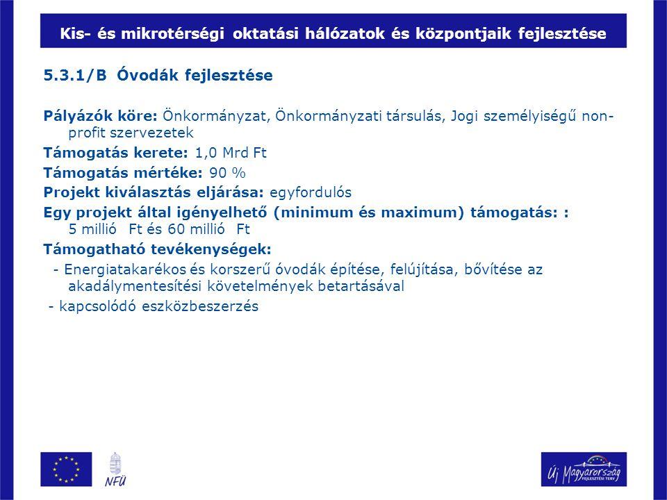 Kis- és mikrotérségi oktatási hálózatok és központjaik fejlesztése 5.3.1/B Óvodák fejlesztése Pályázók köre: Önkormányzat, Önkormányzati társulás, Jog