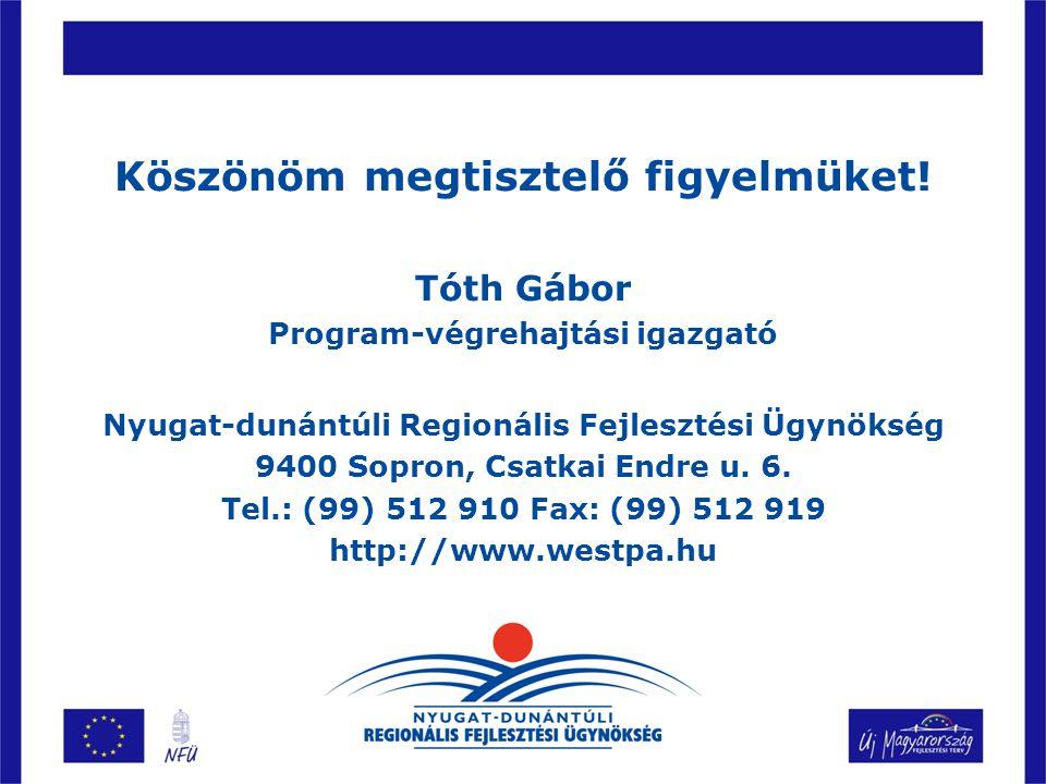 Köszönöm megtisztelő figyelmüket! Tóth Gábor Program-végrehajtási igazgató Nyugat-dunántúli Regionális Fejlesztési Ügynökség 9400 Sopron, Csatkai Endr