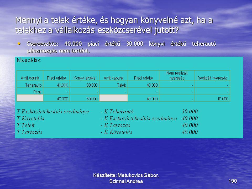 Készítette: Matukovics Gábor, Szirmai Andrea189 Tárgyi eszközök csereügylete  eltérő típusú eszközök cseréje esetében:  az eszköz bekerülési értéke