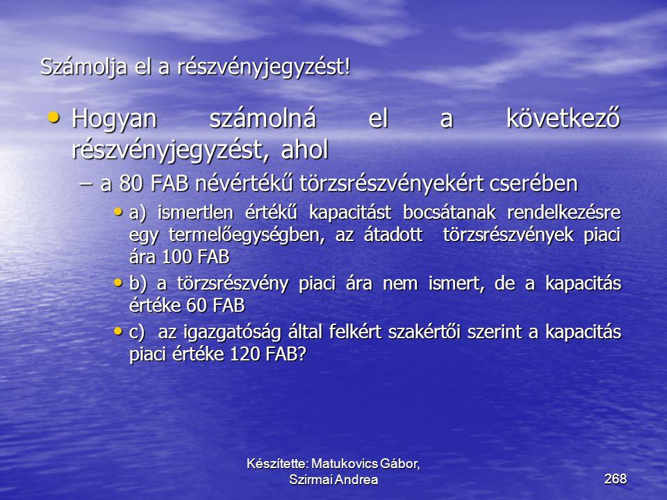 Készítette: Matukovics Gábor, Szirmai Andrea267 Megoldás • Megoldás: • A) esetben T Pénzeszközök – K Részvénytőke 5 T Pénzeszközök – K Részvénytőkén f