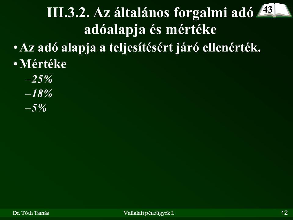 Dr. Tóth TamásVállalati pénzügyek I.12 III.3.2. Az általános forgalmi adó adóalapja és mértéke •Az adó alapja a teljesítésért járó ellenérték. •Mérték
